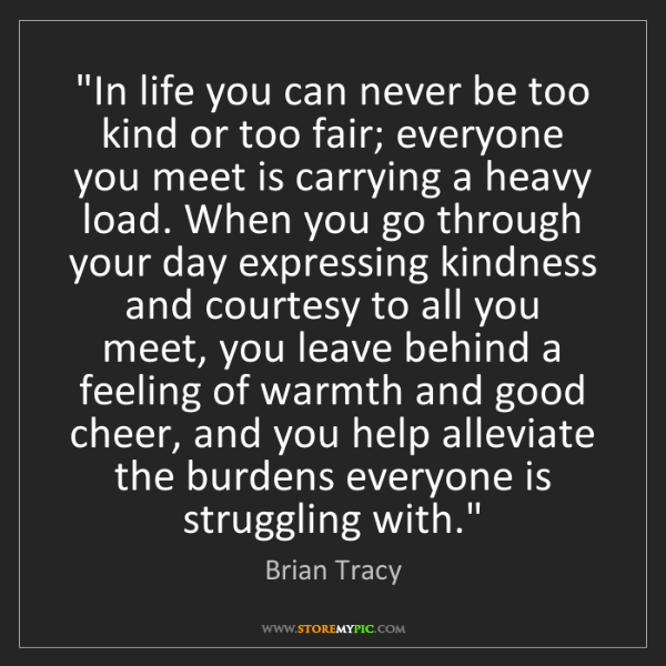 "Brian Tracy: ""In life you can never be too kind or too fair; everyone..."
