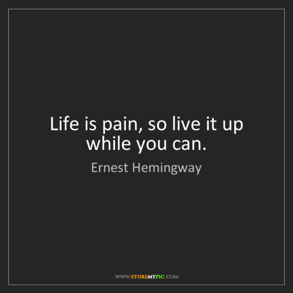 Ernest Hemingway: Life is pain, so live it up while you can.