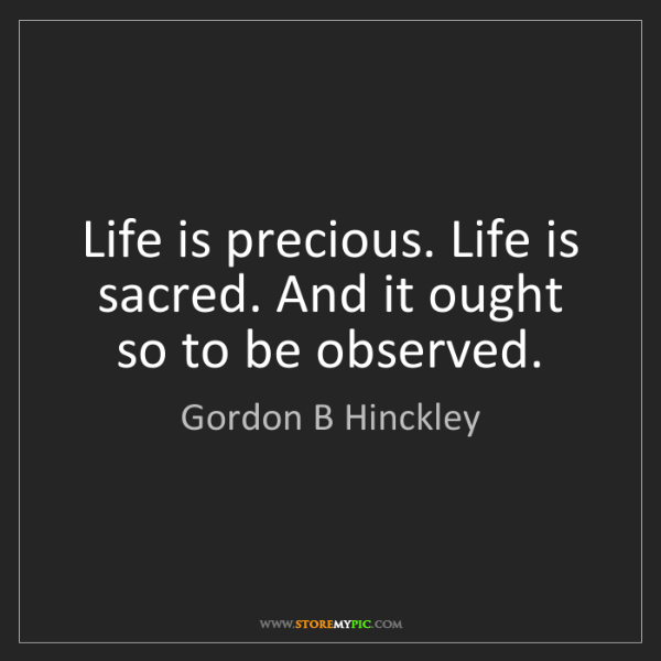 Gordon B Hinckley: Life is precious. Life is sacred. And it ought so to...