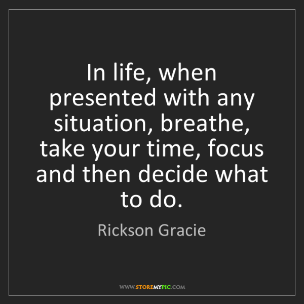 Rickson Gracie: In life, when presented with any situation, breathe,...