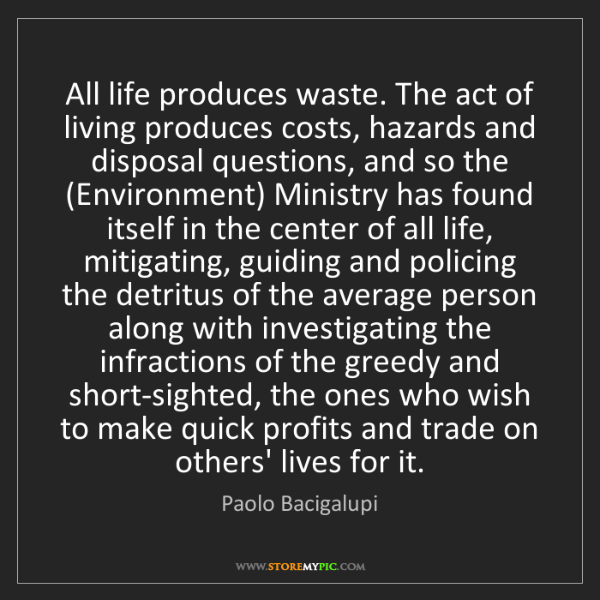 Paolo Bacigalupi: All life produces waste. The act of living produces costs,...