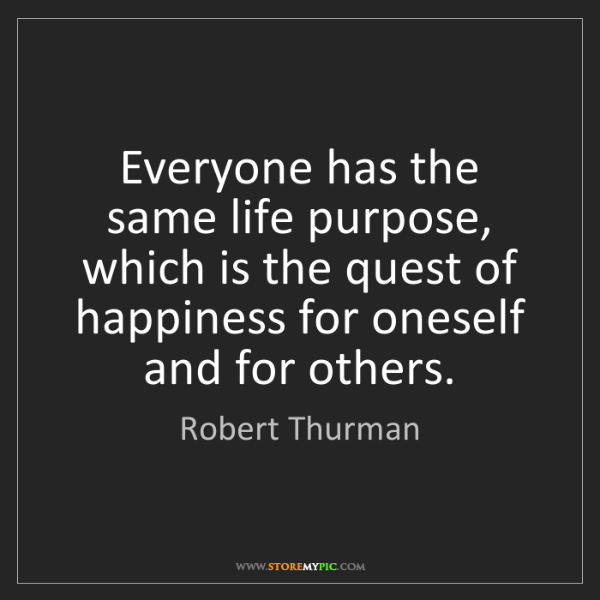 Robert Thurman: Everyone has the same life purpose, which is the quest...
