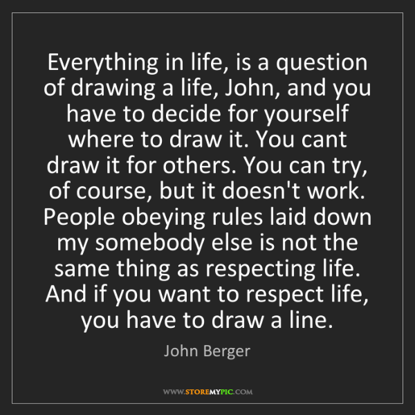 John Berger: Everything in life, is a question of drawing a life,...