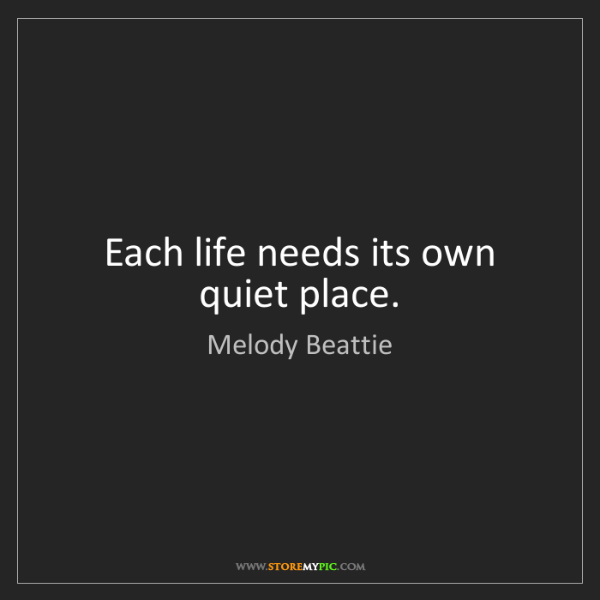 Melody Beattie: Each life needs its own quiet place.