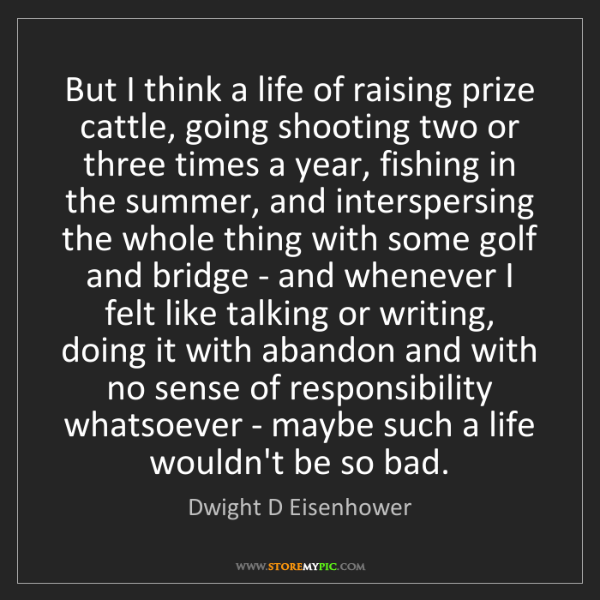 Dwight D Eisenhower: But I think a life of raising prize cattle, going shooting...