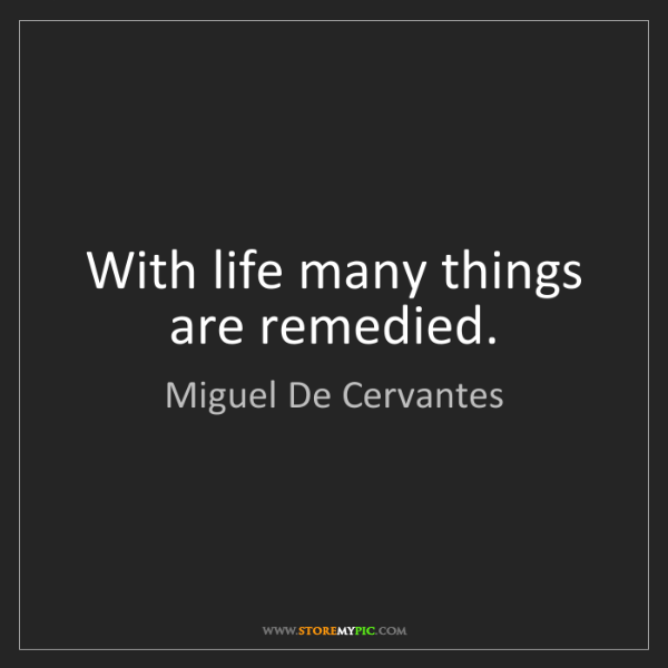 Miguel De Cervantes: With life many things are remedied.