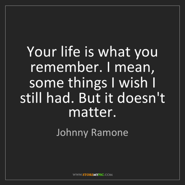 Johnny Ramone: Your life is what you remember. I mean, some things I...