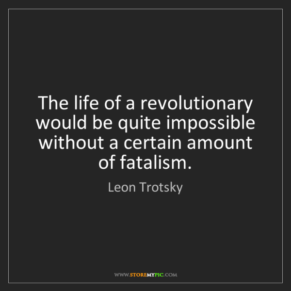 Leon Trotsky: The life of a revolutionary would be quite impossible...