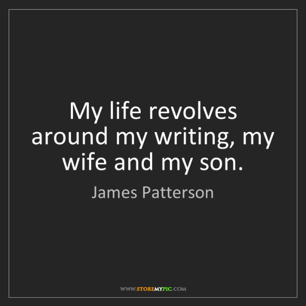 James Patterson: My life revolves around my writing, my wife and my son.