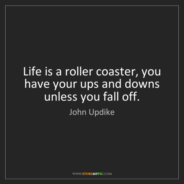 John Updike: Life is a roller coaster, you have your ups and downs...
