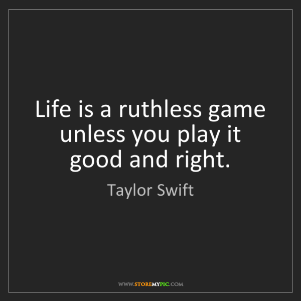 Taylor Swift: Life is a ruthless game unless you play it good and right.