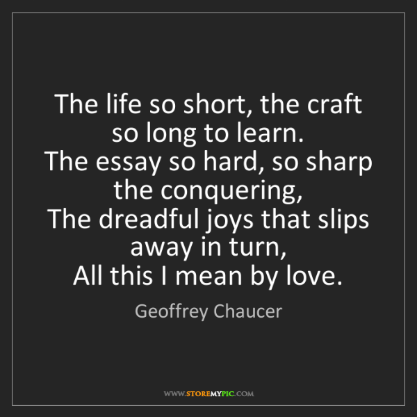 Geoffrey Chaucer: The life so short, the craft so long to learn.   The...