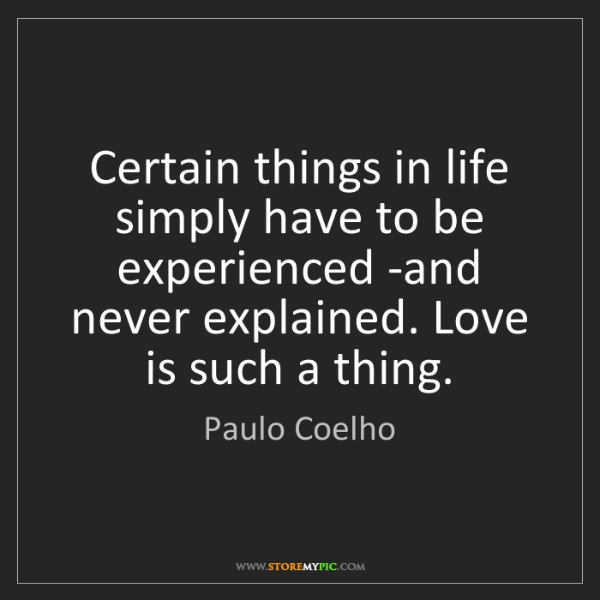 Paulo Coelho: Certain things in life simply have to be experienced...