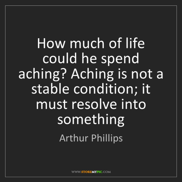 Arthur Phillips: How much of life could he spend aching? Aching is not...