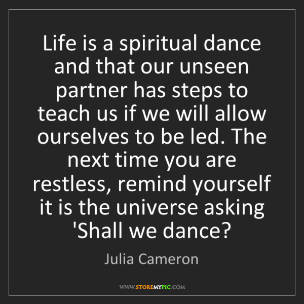 Julia Cameron: Life is a spiritual dance and that our unseen partner...