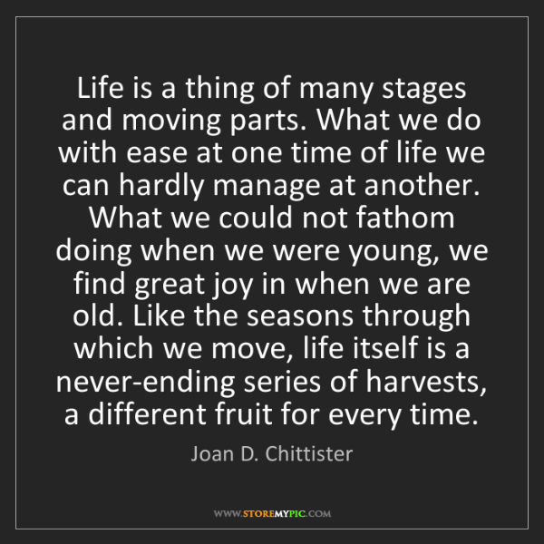Joan D. Chittister: Life is a thing of many stages and moving parts. What...