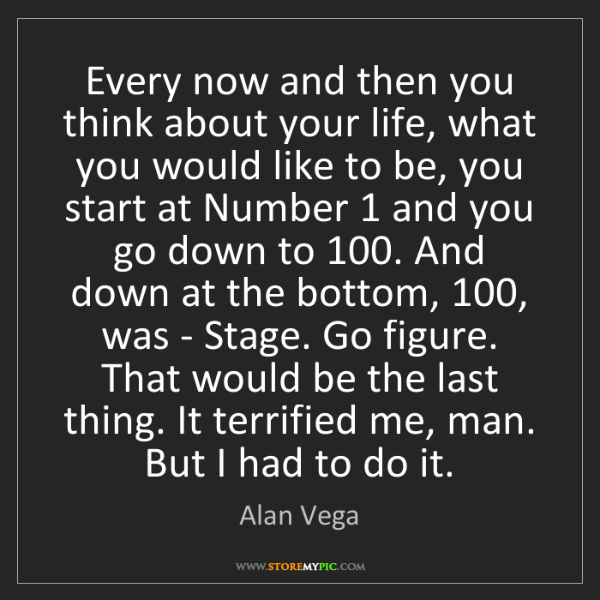 Alan Vega: Every now and then you think about your life, what you...