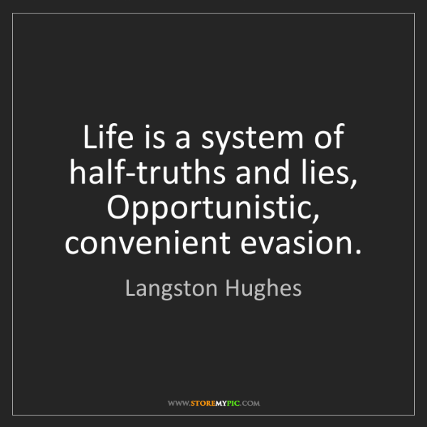 Langston Hughes: Life is a system of half-truths and lies, Opportunistic,...