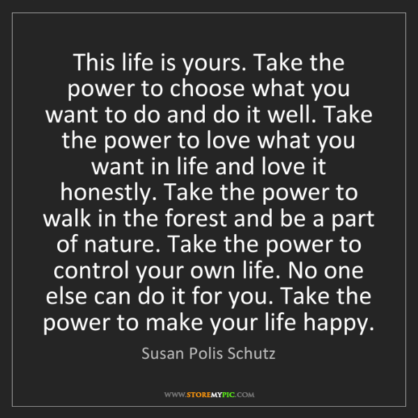 Susan Polis Schutz: This life is yours. Take the power to choose what you...