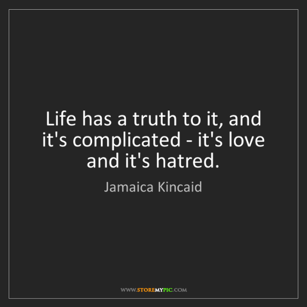 Jamaica Kincaid: Life has a truth to it, and it's complicated - it's love...