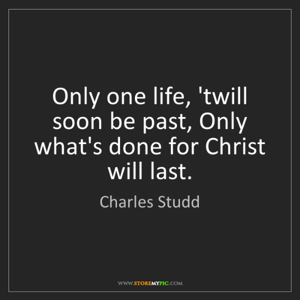 Charles Studd: Only one life, 'twill soon be past, Only what's done...