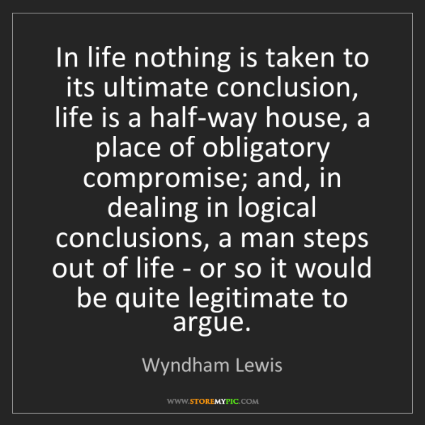 Wyndham Lewis: In life nothing is taken to its ultimate conclusion,...