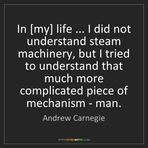 Andrew Carnegie: In [my] life ... I did not understand steam machinery,...