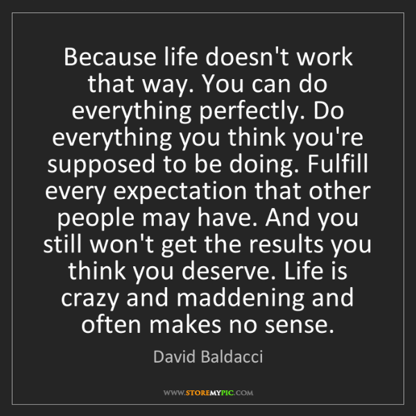David Baldacci: Because life doesn't work that way. You can do everything...