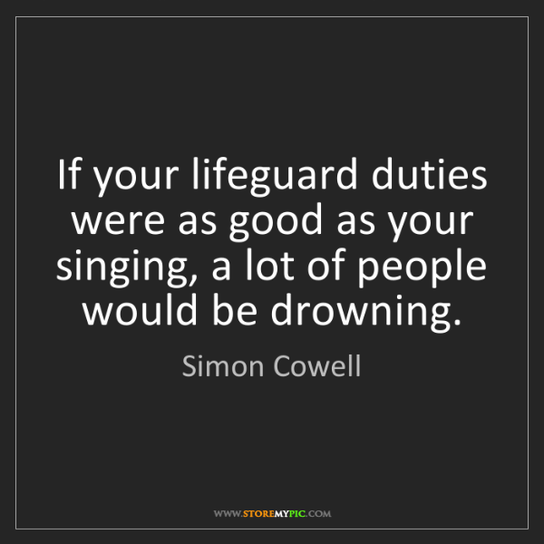 Simon Cowell: If your lifeguard duties were as good as your singing,...
