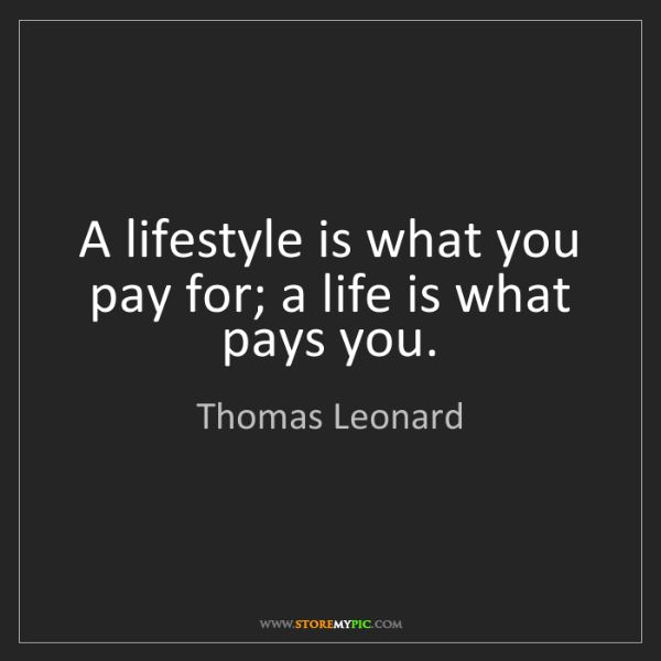 Thomas Leonard: A lifestyle is what you pay for; a life is what pays...