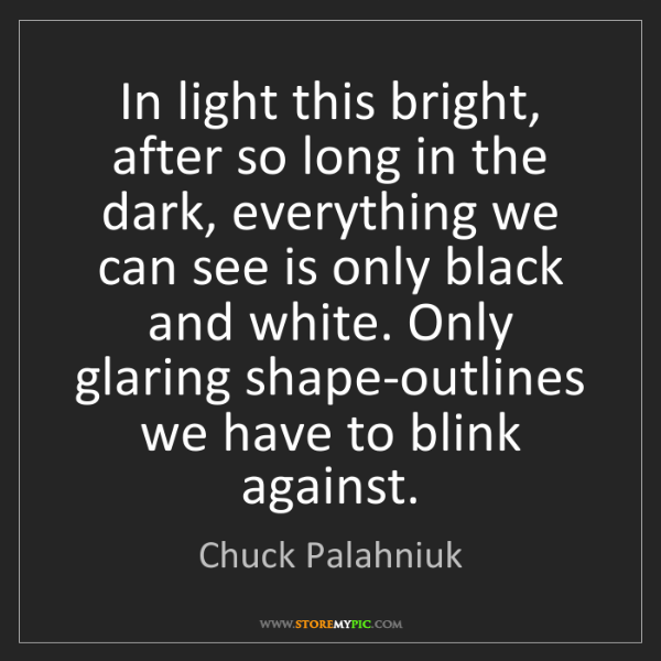 Chuck Palahniuk: In light this bright, after so long in the dark, everything...