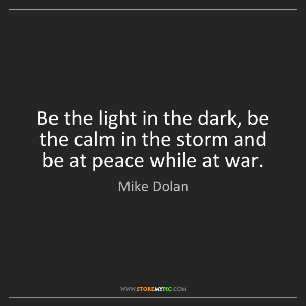 Mike Dolan: Be the light in the dark, be the calm in the storm and...