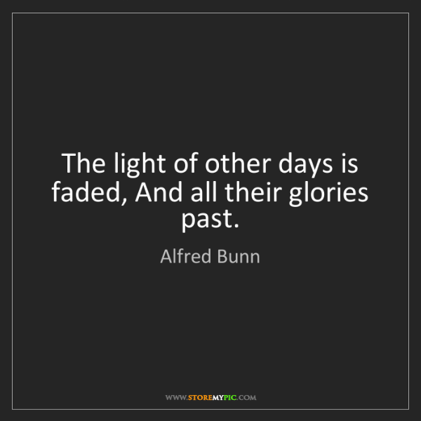 Alfred Bunn: The light of other days is faded, And all their glories...