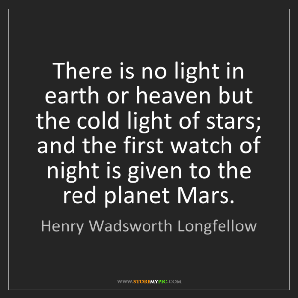 Henry Wadsworth Longfellow: There is no light in earth or heaven but the cold light...