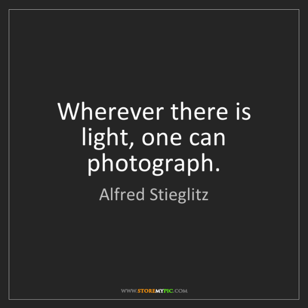 Alfred Stieglitz: Wherever there is light, one can photograph.