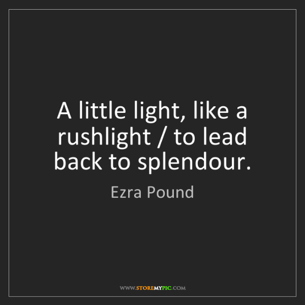 Ezra Pound: A little light, like a rushlight / to lead back to splendour.