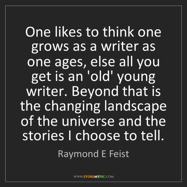 Raymond E Feist: One likes to think one grows as a writer as one ages,...