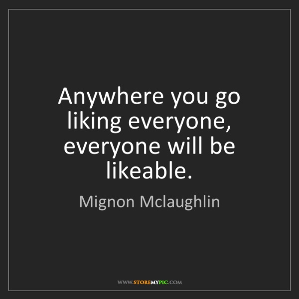 Mignon Mclaughlin: Anywhere you go liking everyone, everyone will be likeable.