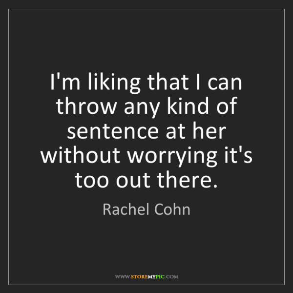 Rachel Cohn: I'm liking that I can throw any kind of sentence at her...