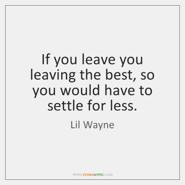 If you leave you leaving the best, so you would have to ...