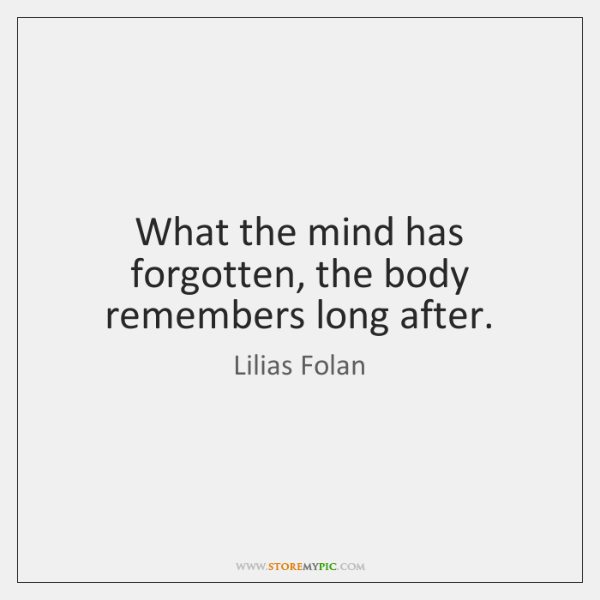 What the mind has forgotten, the body remembers long after.