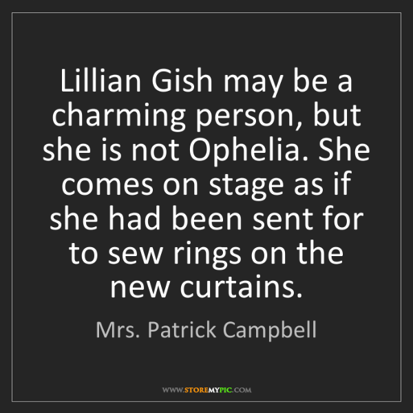 Mrs. Patrick Campbell: Lillian Gish may be a charming person, but she is not...
