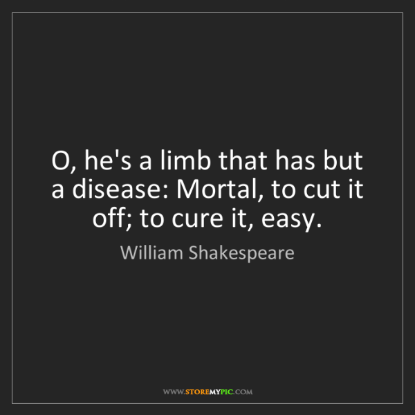William Shakespeare: O, he's a limb that has but a disease: Mortal, to cut...