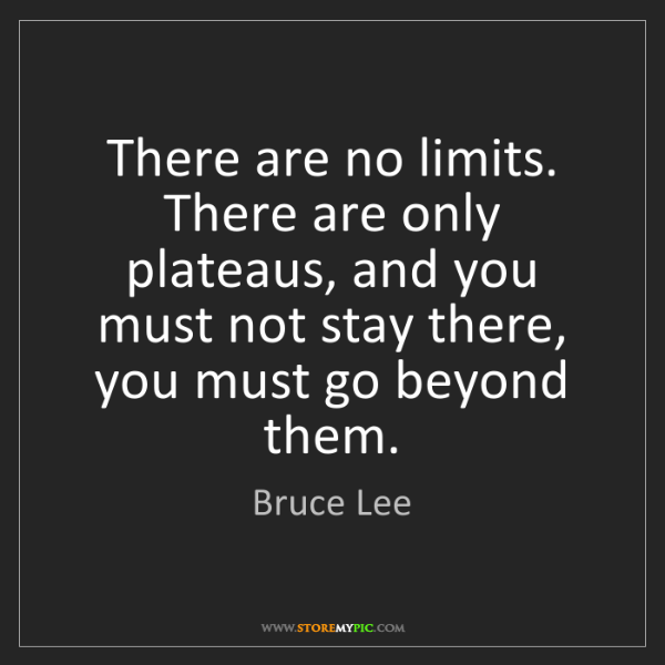 Bruce Lee: There are no limits. There are only plateaus, and you...