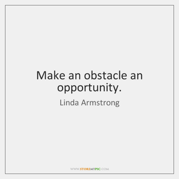 Make an obstacle an opportunity.