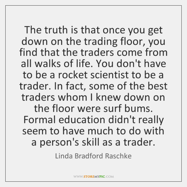 The truth is that once you get down on the trading floor, ...