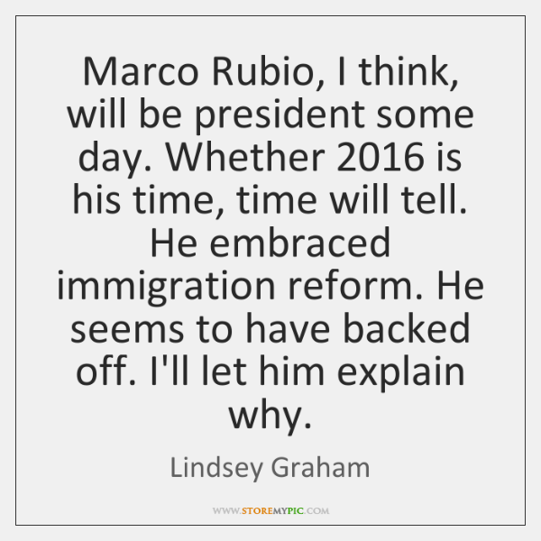 Marco Rubio, I think, will be president some day. Whether 2016 is his ...
