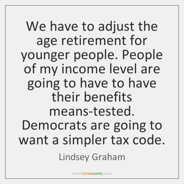 We have to adjust the age retirement for younger people. People of ...