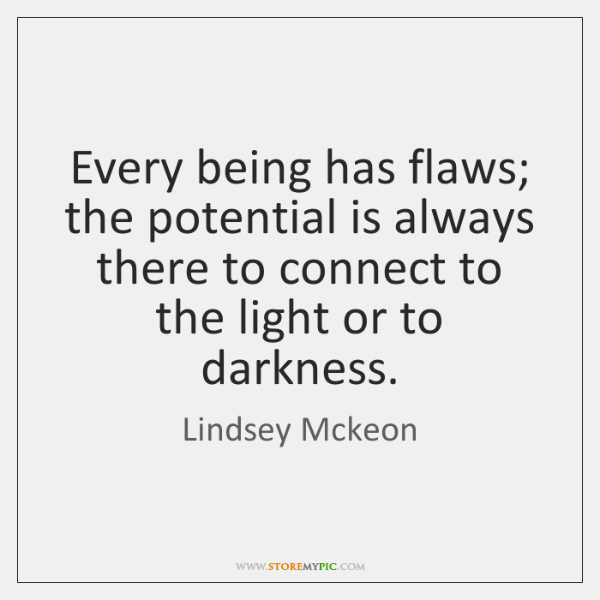Every being has flaws; the potential is always there to connect to ...