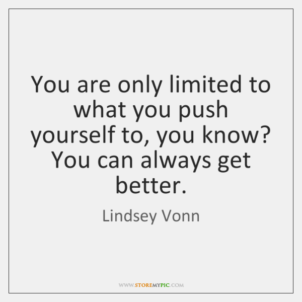 You are only limited to what you push yourself to, you know? ...